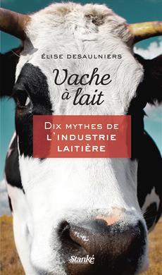 vache a lait mythe industrie laitiere desaulniers
